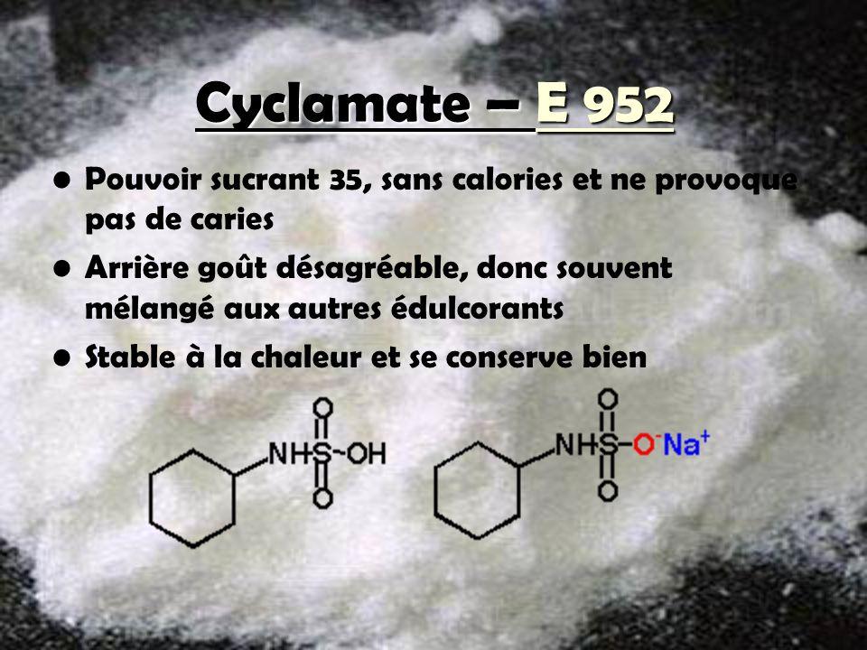 Cyclamate – E 952 Pouvoir sucrant 35, sans calories et ne provoque pas de caries Arrière goût désagréable, donc souvent mélangé aux autres édulcorants