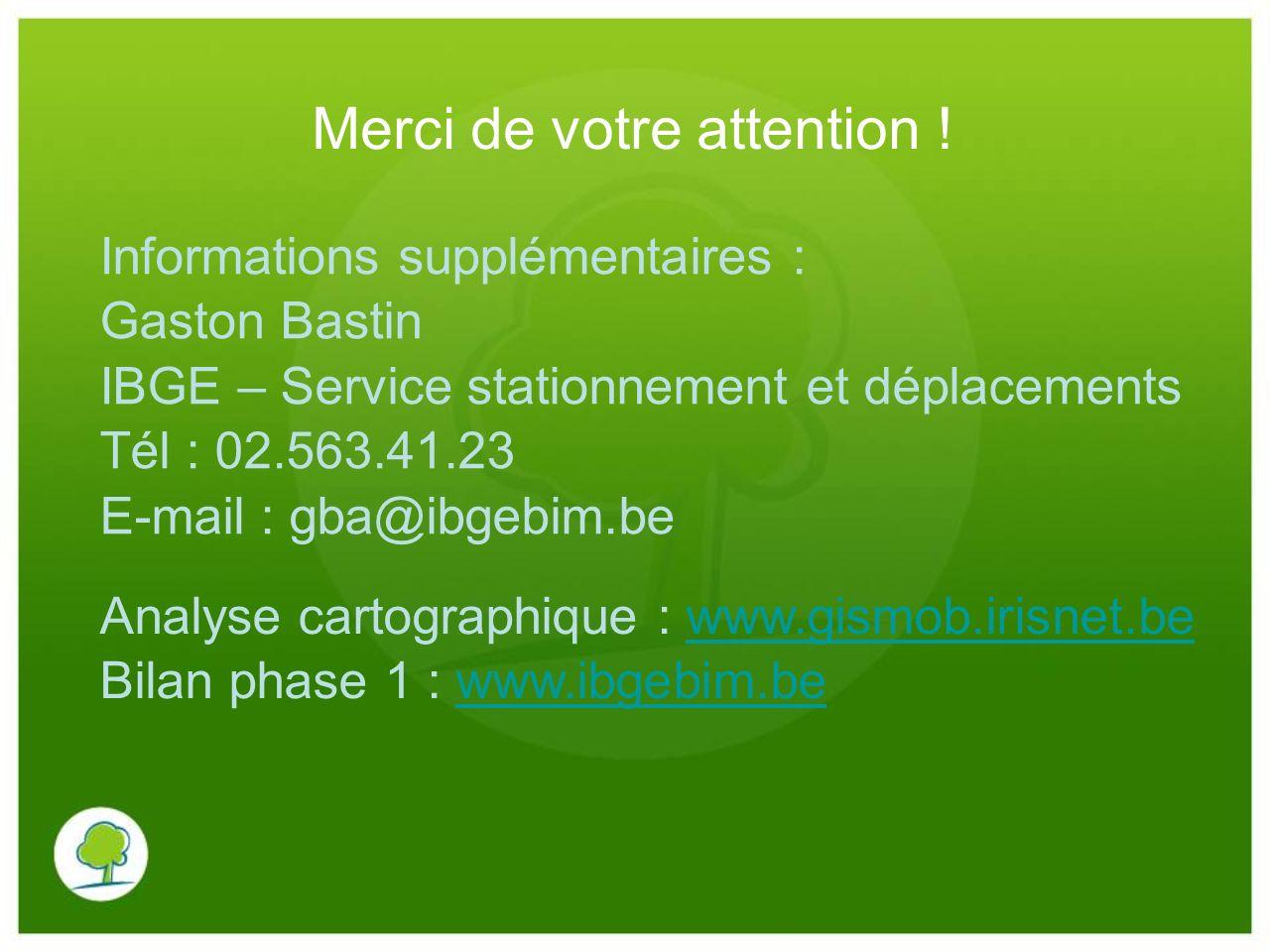 Merci de votre attention ! Informations supplémentaires : Gaston Bastin IBGE – Service stationnement et déplacements Tél : 02.563.41.23 E-mail : gba@i