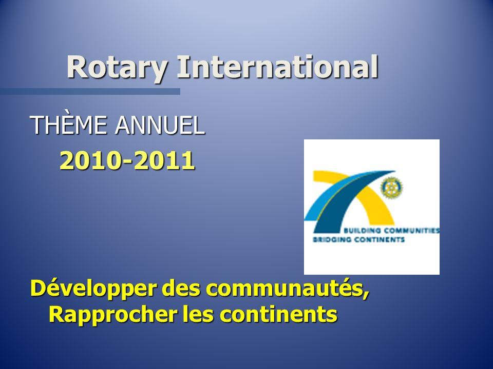 Rotary International THÈME ANNUEL 2010-2011 2010-2011 Développer des communautés, Rapprocher les continents