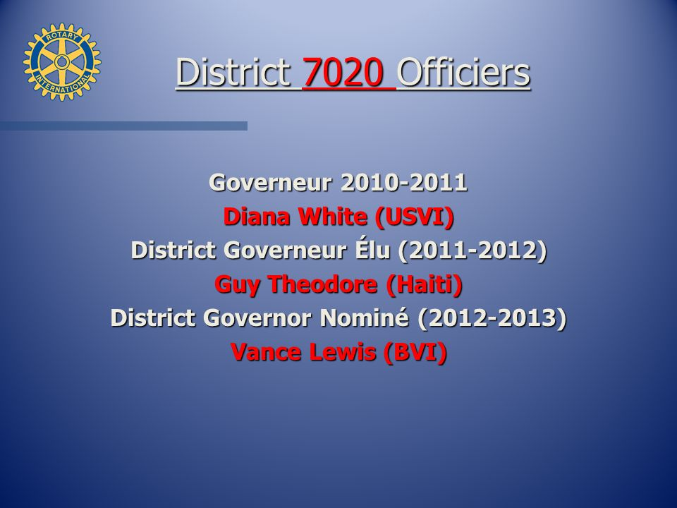 District 7020 Officiers Governeur 2010-2011 Diana White (USVI) District Governeur Élu (2011-2012) Guy Theodore (Haiti) District Governor Nominé (2012-