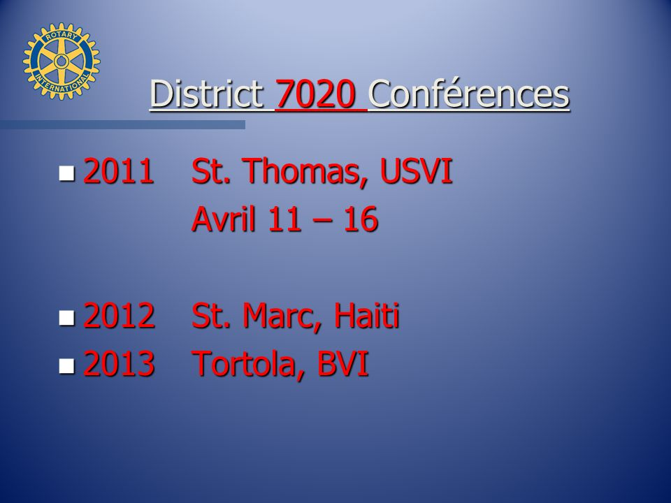 District 7020 Conférences District 7020 Conférences n 2011St. Thomas, USVI Avril 11 – 16 n 2012St. Marc, Haiti n 2013Tortola, BVI