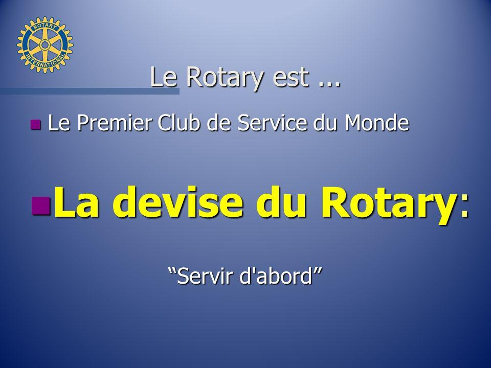 Le Rotary est... n Le Premier Club de Service du Monde n La devise du Rotary: Servir d'abord Servir d'abord