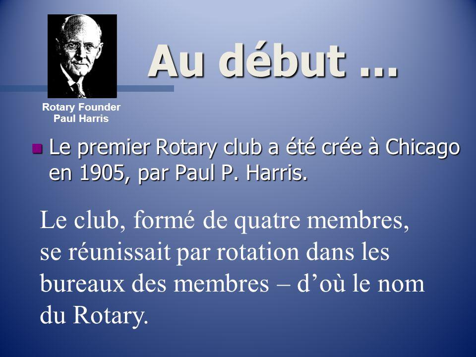 Au début... n Le premier Rotary club a été crée à Chicago en 1905, par Paul P. Harris. Rotary Founder Paul Harris Le club, formé de quatre membres, se