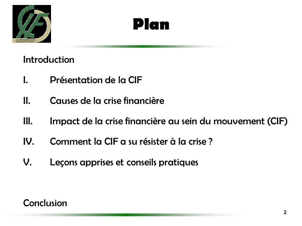 Plan Introduction I.Présentation de la CIF II.Causes de la crise financière III.Impact de la crise financière au sein du mouvement (CIF) IV.Comment la