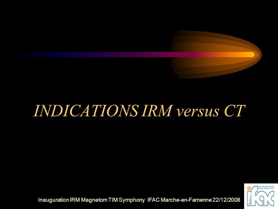 Inauguration IRM Magnetom TIM Symphony IFAC Marche-en-Famenne 22/12/2008 INDICATIONS IRM versus CT
