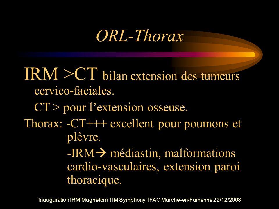 ORL-Thorax IRM >CT bilan extension des tumeurs cervico-faciales. CT > pour lextension osseuse. Thorax: -CT+++ excellent pour poumons et plèvre. -IRM m