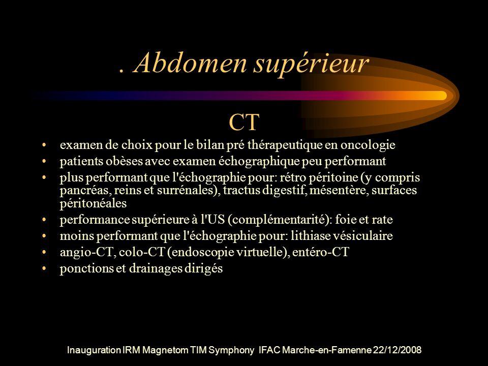 Inauguration IRM Magnetom TIM Symphony IFAC Marche-en-Famenne 22/12/2008. Abdomen supérieur CT examen de choix pour le bilan pré thérapeutique en onco