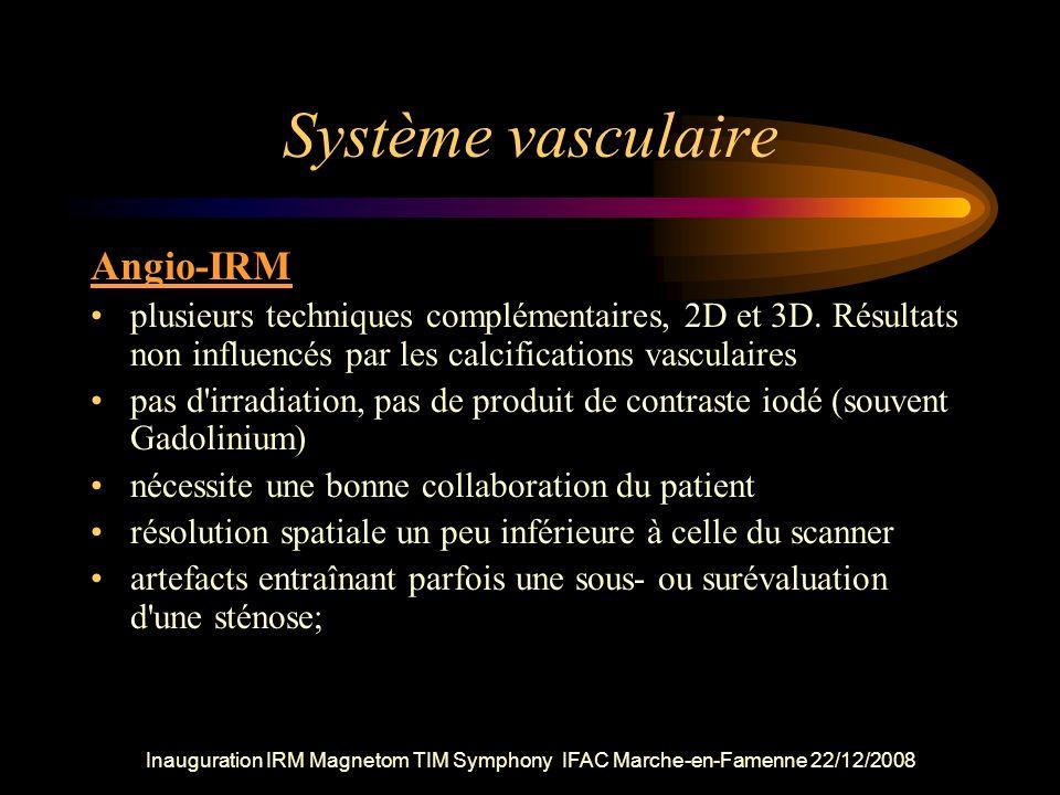 Inauguration IRM Magnetom TIM Symphony IFAC Marche-en-Famenne 22/12/2008 Système vasculaire Angio-IRM plusieurs techniques complémentaires, 2D et 3D.