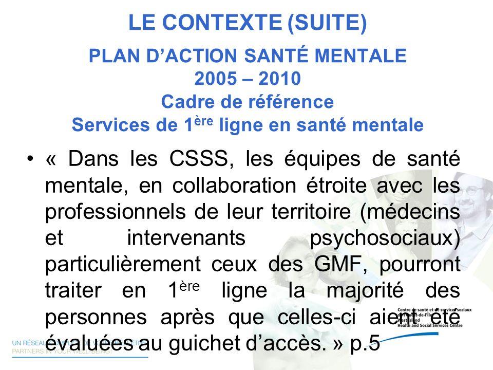 LE CONTEXTE (SUITE) PLAN DACTION SANTÉ MENTALE 2005 – 2010 Cadre de référence Services de 1 ère ligne en santé mentale « Dans les CSSS, les équipes de