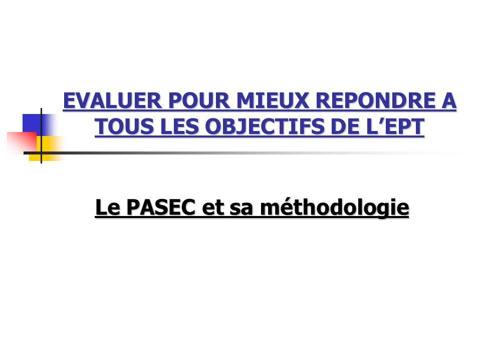 EVALUER POUR MIEUX REPONDRE A TOUS LES OBJECTIFS DE LEPT Le PASEC et sa méthodologie