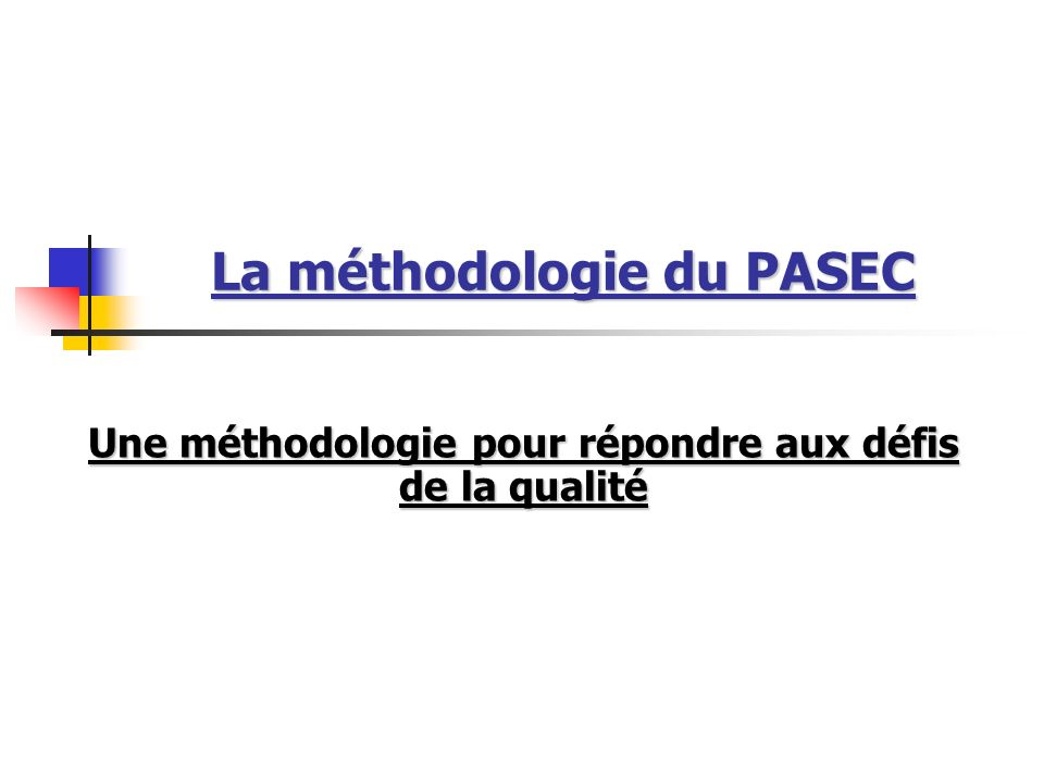 La méthodologie du PASEC Une méthodologie pour répondre aux défis de la qualité