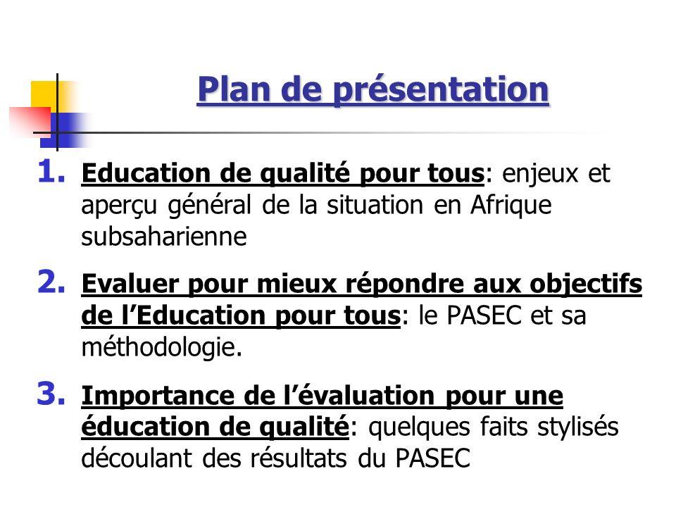 Plan de présentation 1. Education de qualité pour tous: enjeux et aperçu général de la situation en Afrique subsaharienne 2. Evaluer pour mieux répond