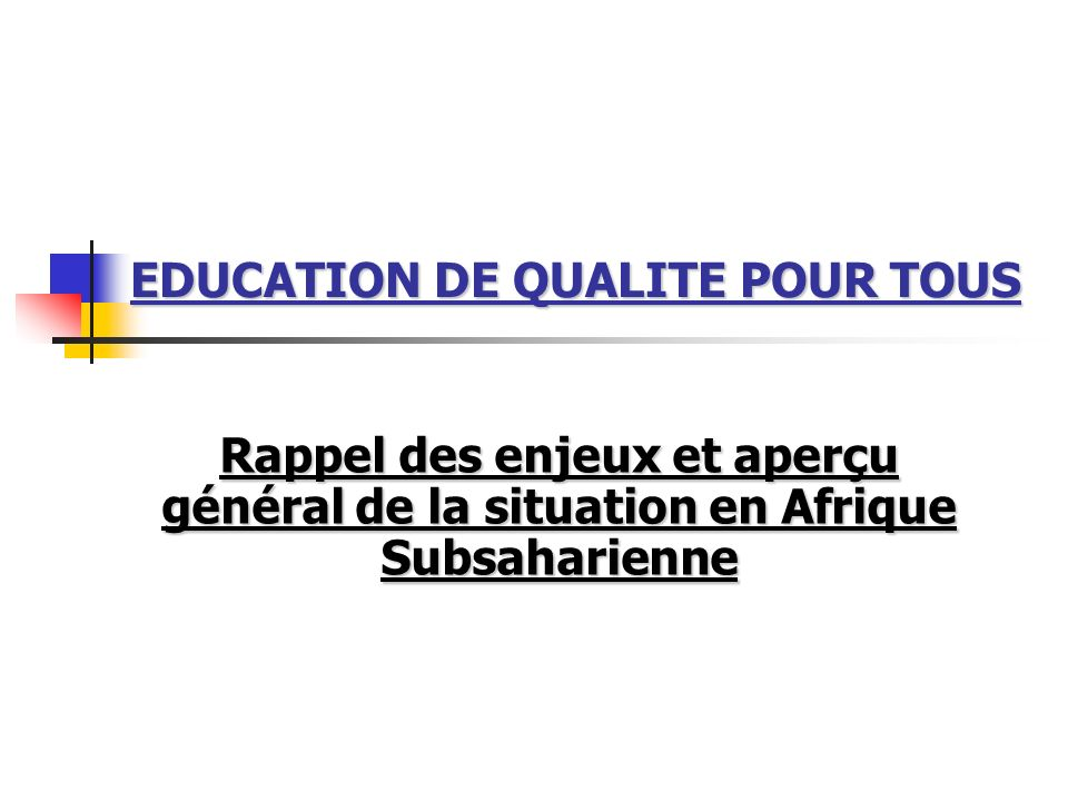 EDUCATION DE QUALITE POUR TOUS Rappel des enjeux et aperçu général de la situation en Afrique Subsaharienne
