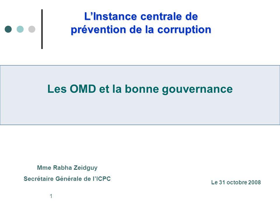 1 LInstance centrale de prévention de la corruption Les OMD et la bonne gouvernance Mme Rabha Zeidguy Secrétaire Générale de lICPC Le 31 octobre 2008