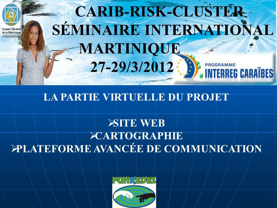 CARIB-RISK-CLUSTER SÉMINAIRE INTERNATIONAL MARTINIQUE 27-29/3/2012 LA PARTIE VIRTUELLE DU PROJET SITE WEB CARTOGRAPHIE PLATEFORME AVANCÉE DE COMMUNICATION
