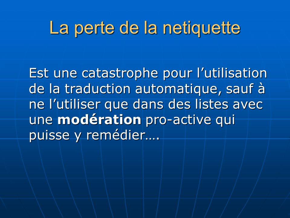 La perte de la netiquette Est une catastrophe pour lutilisation de la traduction automatique, sauf à ne lutiliser que dans des listes avec une modération pro-active qui puisse y remédier….