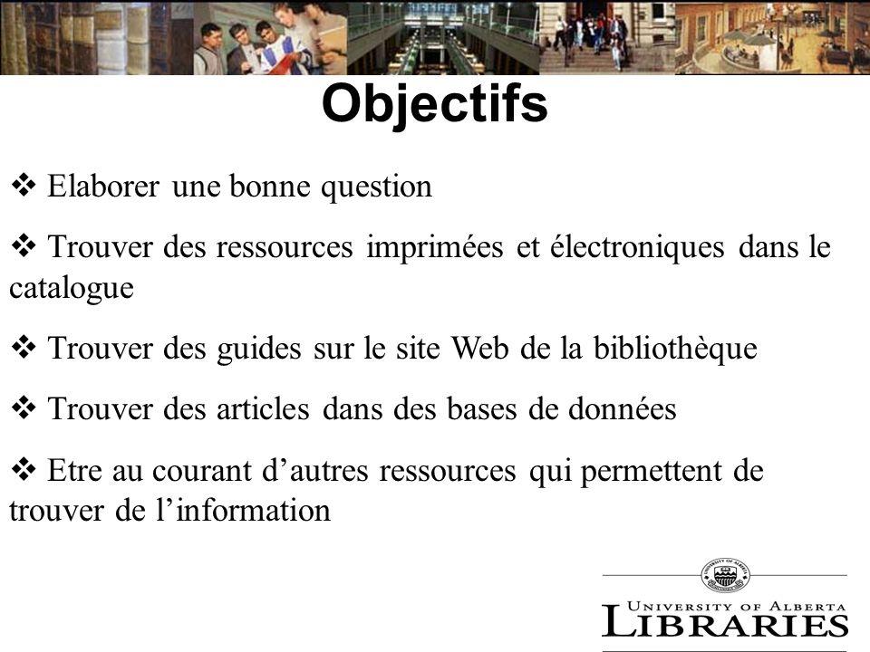Objectifs Elaborer une bonne question Trouver des ressources imprimées et électroniques dans le catalogue Trouver des guides sur le site Web de la bib