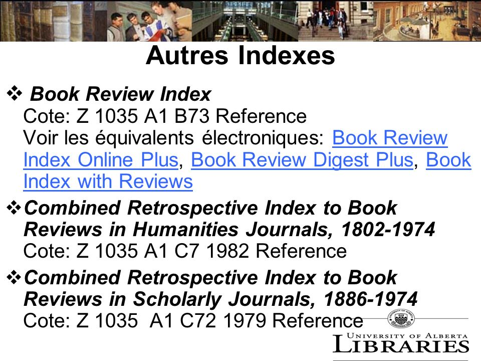 Autres Indexes Book Review Index Cote: Z 1035 A1 B73 Reference Voir les équivalents électroniques: Book Review Index Online Plus, Book Review Digest Plus, Book Index with ReviewsBook Review Index Online PlusBook Review Digest PlusBook Index with Reviews Combined Retrospective Index to Book Reviews in Humanities Journals, 1802-1974 Cote: Z 1035 A1 C7 1982 Reference Combined Retrospective Index to Book Reviews in Scholarly Journals, 1886-1974 Cote: Z 1035 A1 C72 1979 Reference