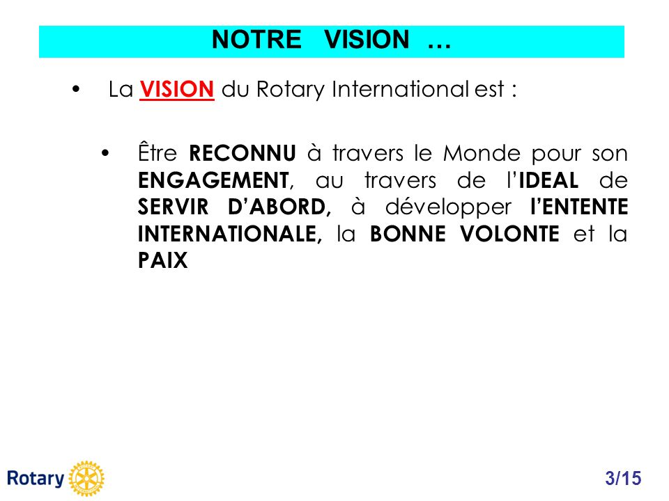 La VISION du Rotary International est : Être RECONNU à travers le Monde pour son ENGAGEMENT, au travers de l IDEAL de SERVIR DABORD, à développer lENT