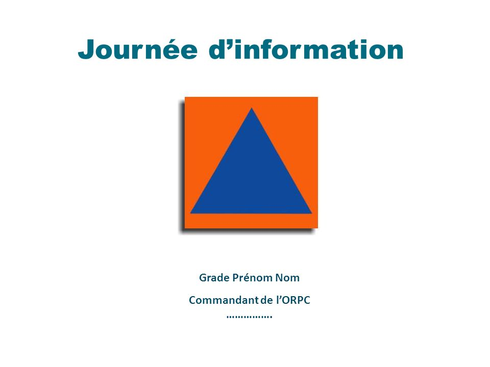 Journée dinformation Grade Prénom Nom Commandant de lORPC …………….
