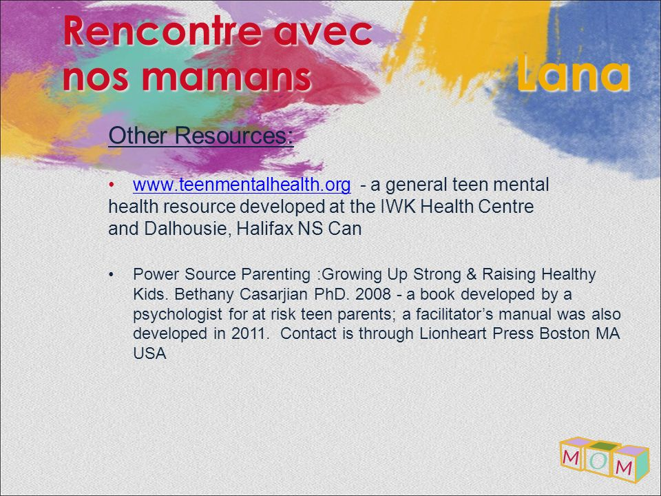 Other Resources: www.teenmentalhealth.org - a general teen mentalwww.teenmentalhealth.org health resource developed at the IWK Health Centre and Dalho