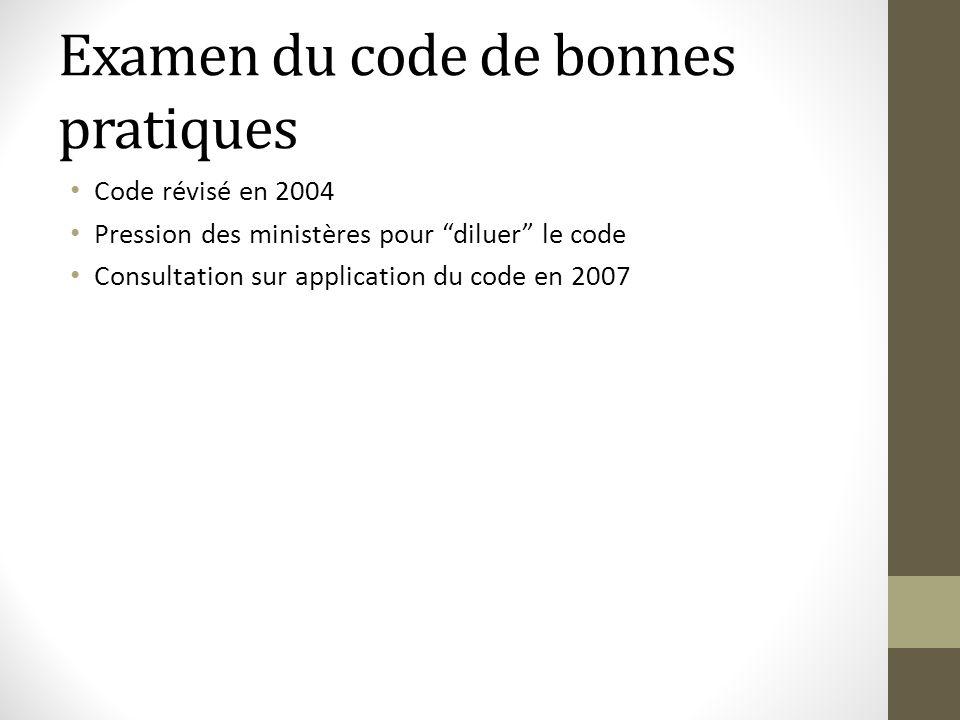 Examen du code de bonnes pratiques Code révisé en 2004 Pression des ministères pour diluer le code Consultation sur application du code en 2007