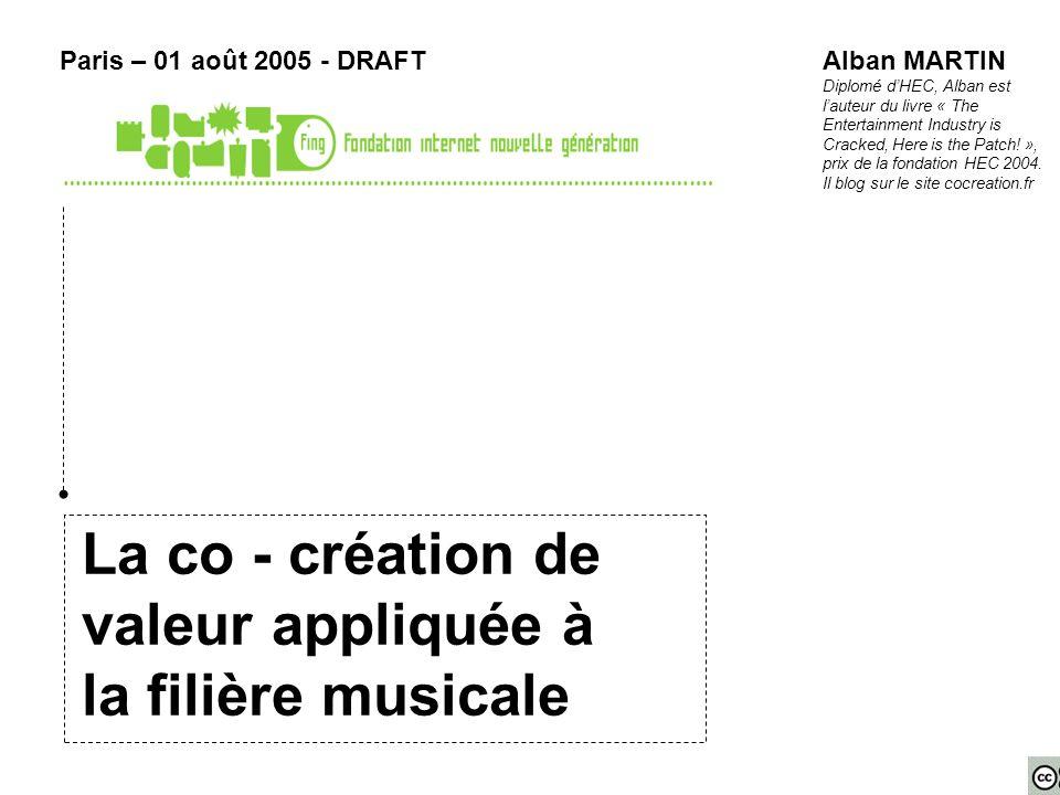 La co - création de valeur appliquée à la filière musicale Paris – 01 août 2005 - DRAFTAlban MARTIN Diplomé dHEC, Alban est lauteur du livre « The Entertainment Industry is Cracked, Here is the Patch.