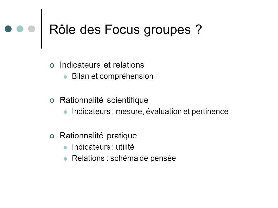 Rôle des Focus groupes ? Indicateurs et relations Bilan et compréhension Rationnalité scientifique Indicateurs : mesure, évaluation et pertinence Rati