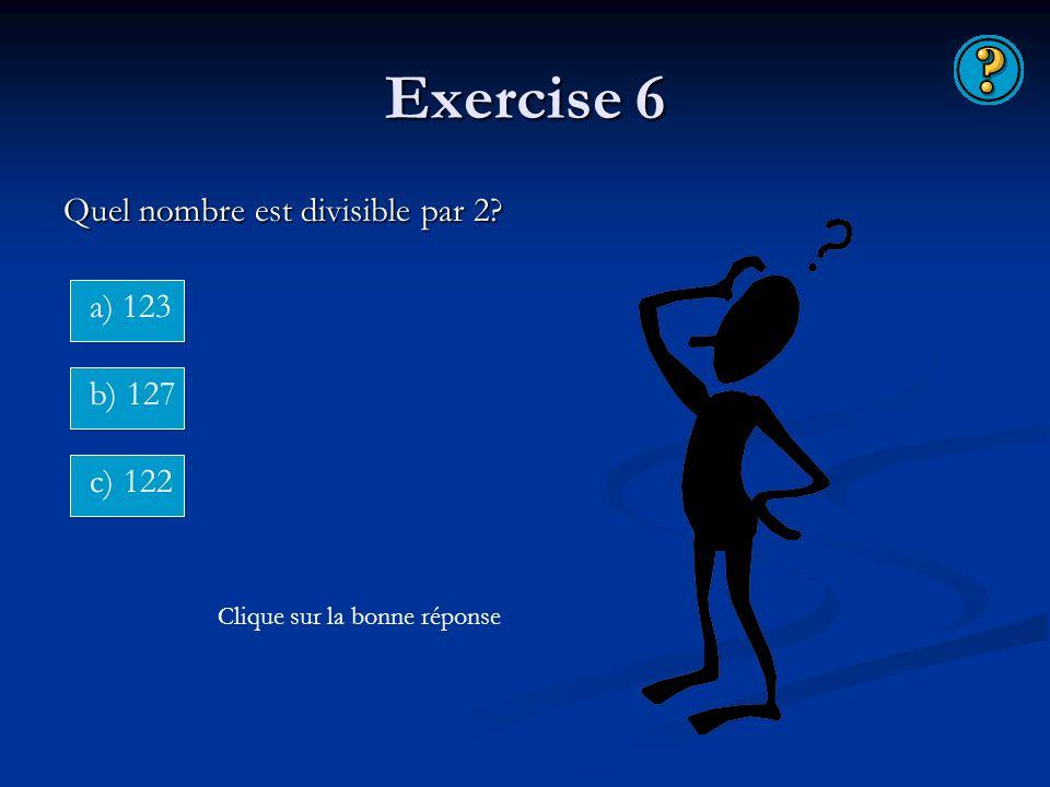 Exercise 6 Quel nombre est divisible par 2? a) 123 b) 127 c) 122 Clique sur la bonne réponse