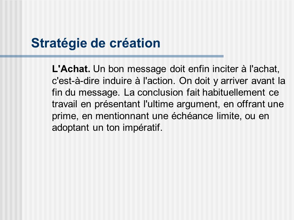 Stratégie de création L'Achat. Un bon message doit enfin inciter à l'achat, c'est-à-dire induire à l'action. On doit y arriver avant la fin du message