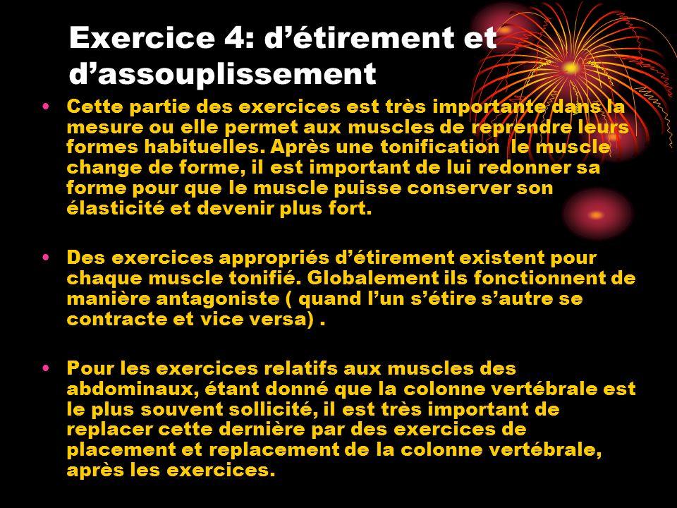 Exercice 4: détirement et dassouplissement Cette partie des exercices est très importante dans la mesure ou elle permet aux muscles de reprendre leurs formes habituelles.