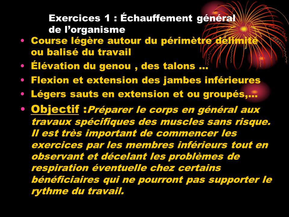 Exercices 1 : Échauffement général de lorganisme Course légère autour du périmètre délimité ou balisé du travail Élévation du genou, des talons … Flex