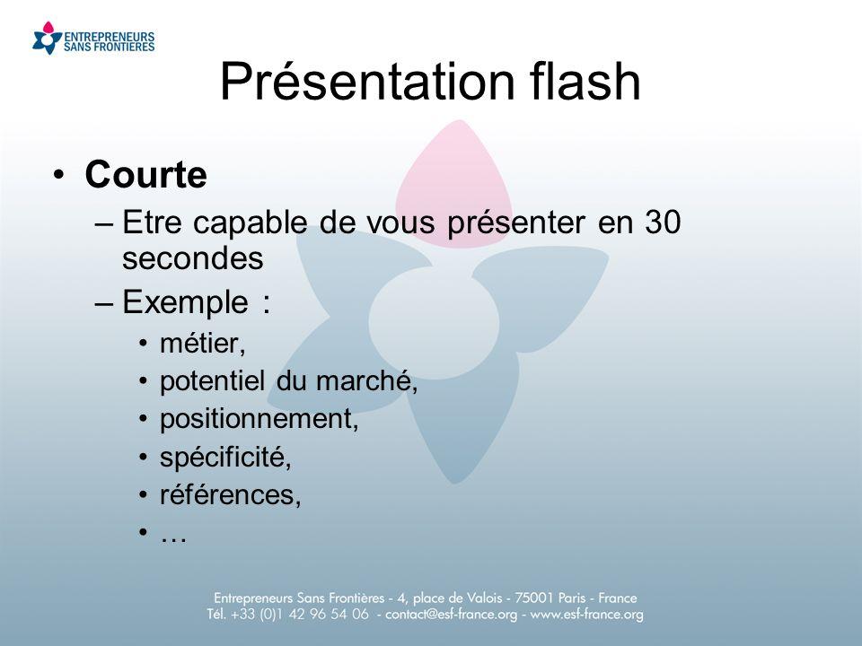 Courte –Etre capable de vous présenter en 30 secondes –Exemple : métier, potentiel du marché, positionnement, spécificité, références, … Présentation flash