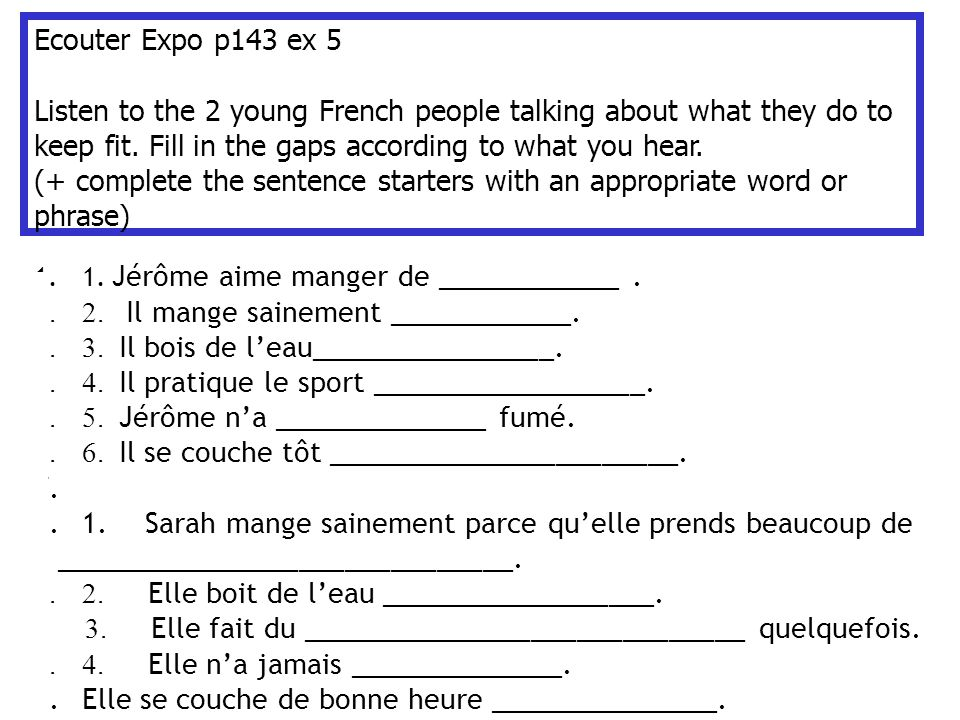 Ecouter Expo p143 ex 5 Listen to the 2 young French people talking about what they do to keep fit.