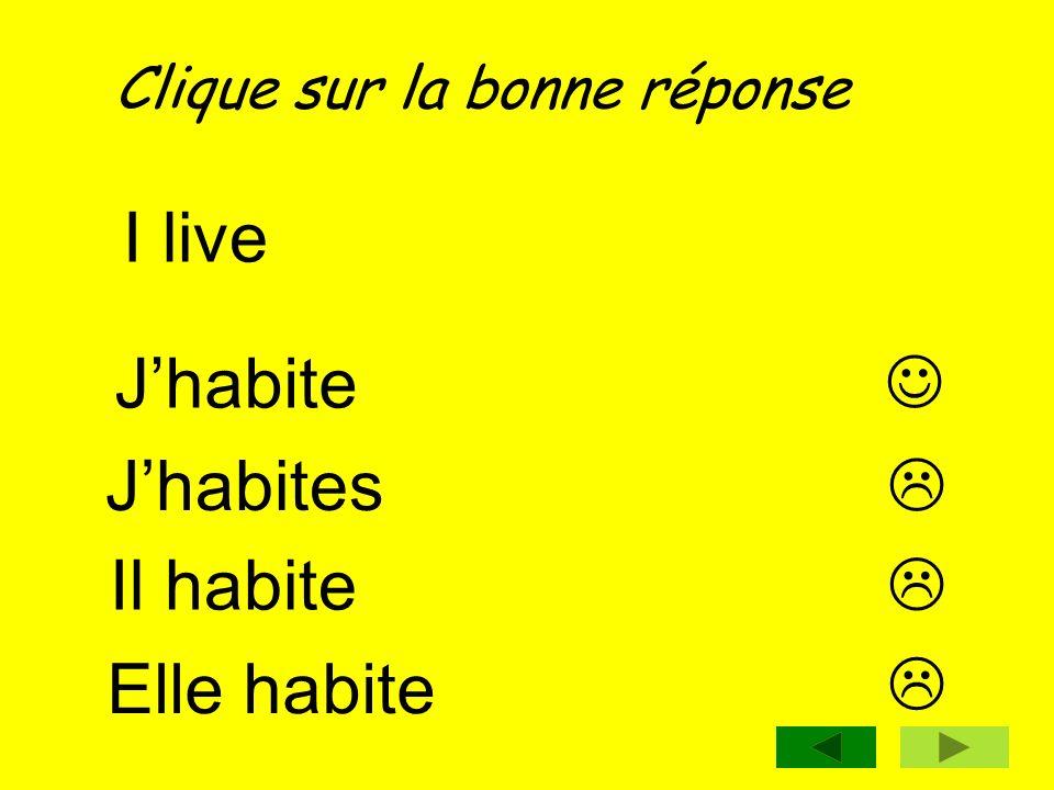 Clique sur la bonne réponse I live Jhabite Jhabites Il habite Elle habite