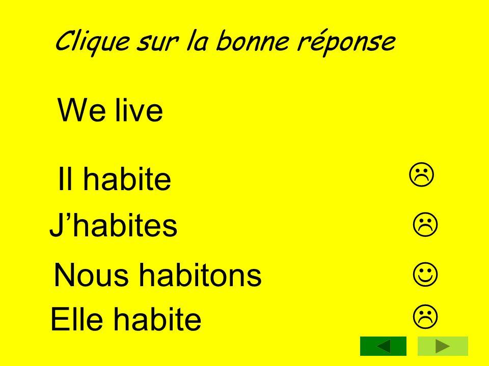 Clique sur la bonne réponse We live Nous habitons Jhabites Il habite Elle habite