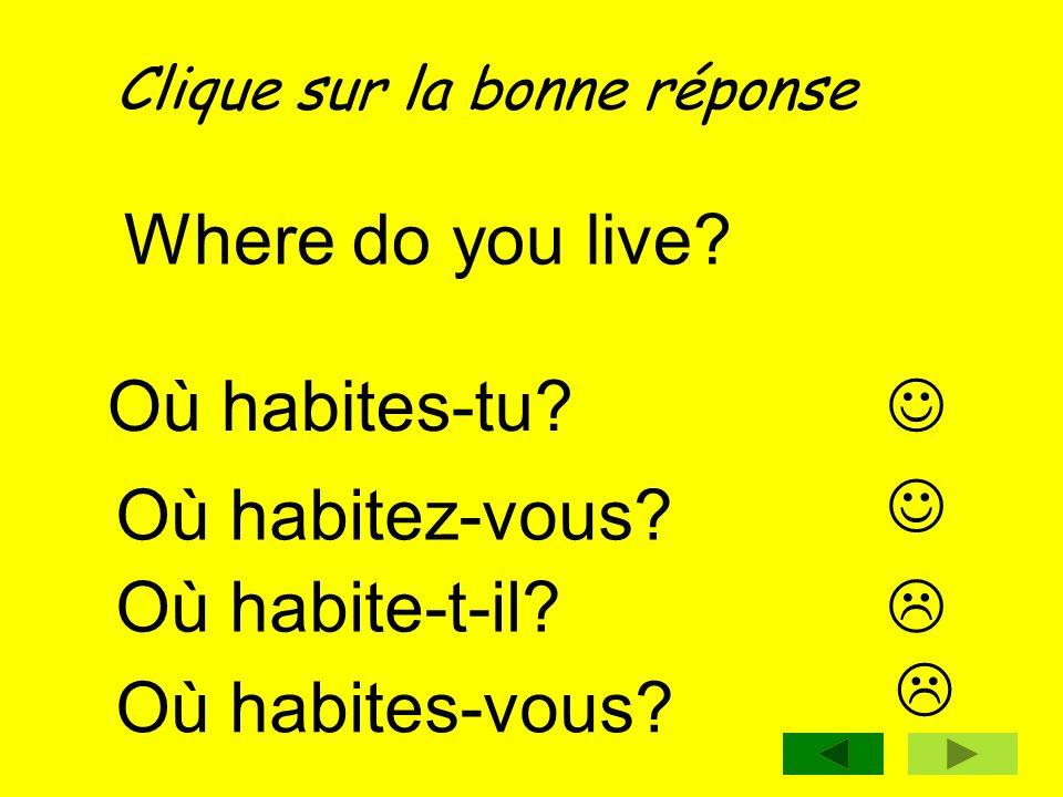 Clique sur la bonne réponse Where do you live? Où habitez-vous? Où habite-t-il? Où habites-tu? Où habites-vous?