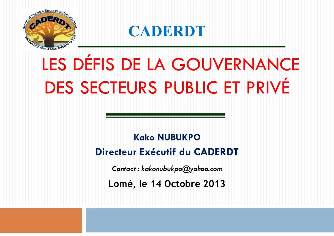 CADERDT LES DÉFIS DE LA GOUVERNANCE DES SECTEURS PUBLIC ET PRIVÉ Kako NUBUKPO Directeur Exécutif du CADERDT Contact : kakonubukpo@yahoo.com Lomé, le 14 Octobre 2013