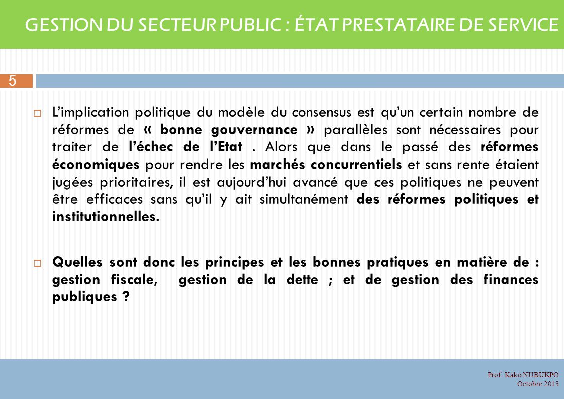 GESTION DU SECTEUR PUBLIC : ÉTAT PRESTATAIRE DE SERVICE Limplication politique du modèle du consensus est quun certain nombre de réformes de « bonne gouvernance » parallèles sont nécessaires pour traiter de léchec de lEtat.