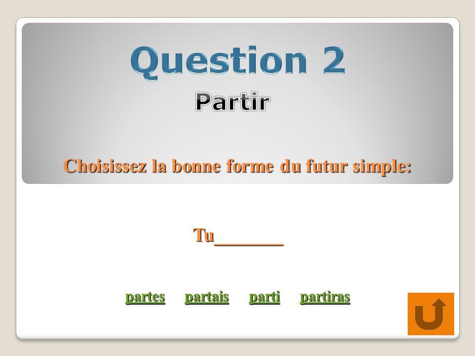 Choisissez la bonne forme du futur simple: Tu_______ partes partais parti partiras partespartaispartipartiras partespartaispartipartiras