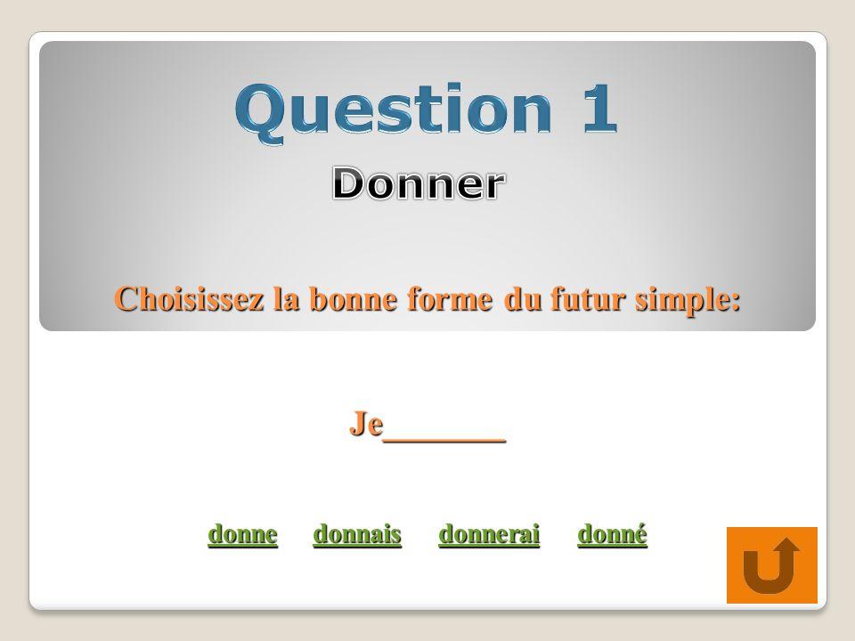 Choisissez la bonne forme du futur simple: Je_______ donne donnais donnerai donné donnedonnaisdonneraidonné donnedonnaisdonneraidonné