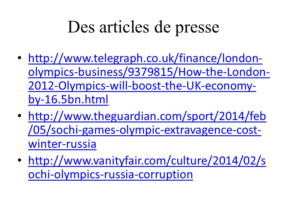 Des articles de presse http://www.telegraph.co.uk/finance/london- olympics-business/9379815/How-the-London- 2012-Olympics-will-boost-the-UK-economy- by-16.5bn.html http://www.telegraph.co.uk/finance/london- olympics-business/9379815/How-the-London- 2012-Olympics-will-boost-the-UK-economy- by-16.5bn.html http://www.theguardian.com/sport/2014/feb /05/sochi-games-olympic-extravagence-cost- winter-russia http://www.theguardian.com/sport/2014/feb /05/sochi-games-olympic-extravagence-cost- winter-russia http://www.vanityfair.com/culture/2014/02/s ochi-olympics-russia-corruption http://www.vanityfair.com/culture/2014/02/s ochi-olympics-russia-corruption