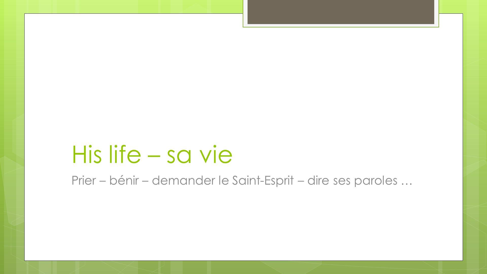 His life – sa vie Prier – bénir – demander le Saint-Esprit – dire ses paroles …