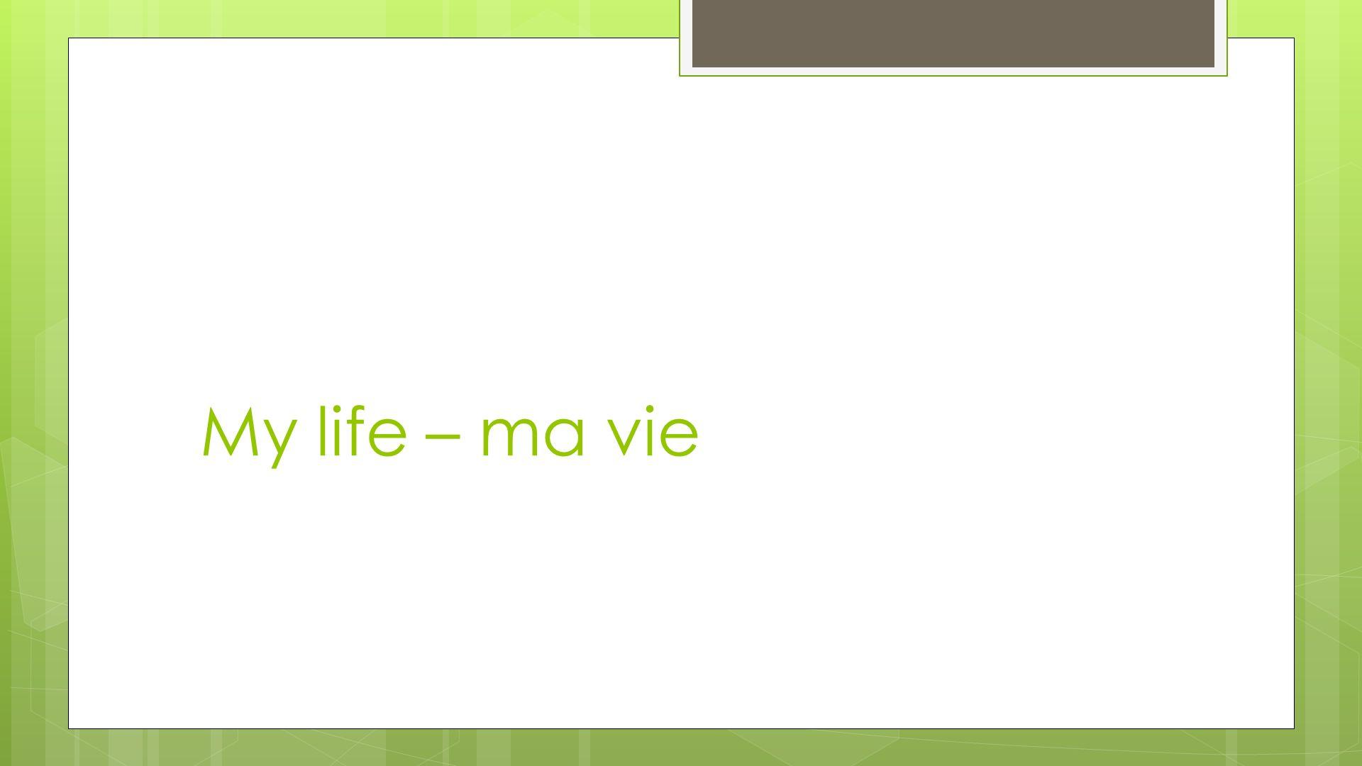 My life – ma vie