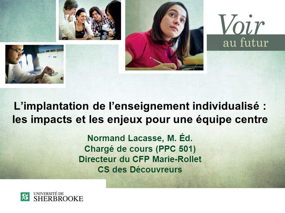 Limplantation de lenseignement individualisé : les impacts et les enjeux pour une équipe centre Normand Lacasse, M. Éd. Chargé de cours (PPC 501) Dire