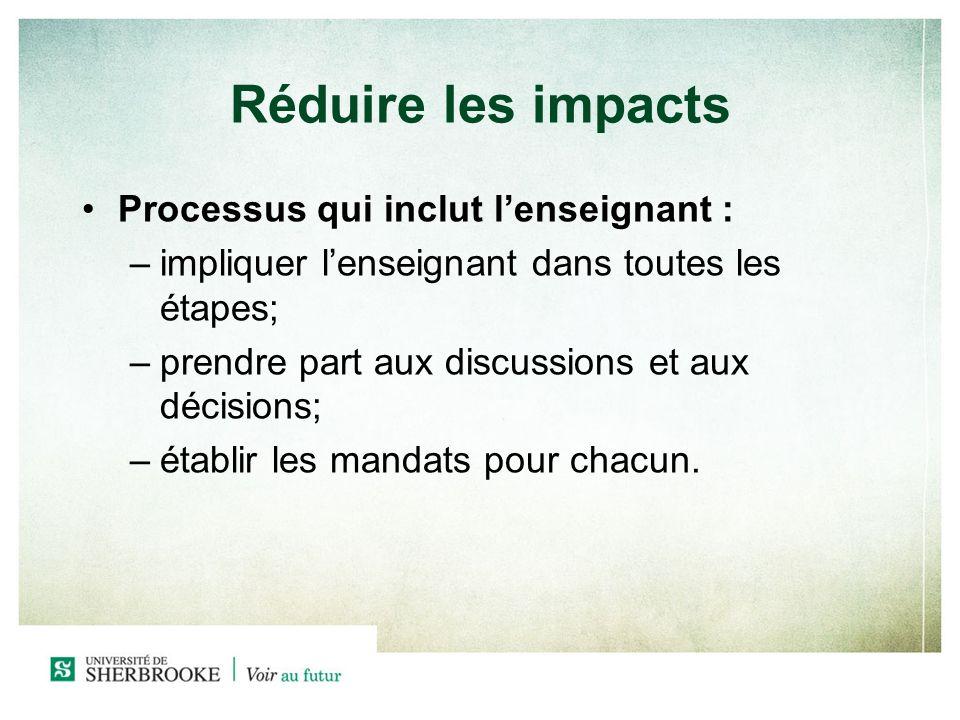 Réduire les impacts Processus qui inclut lenseignant : –impliquer lenseignant dans toutes les étapes; –prendre part aux discussions et aux décisions; –établir les mandats pour chacun.