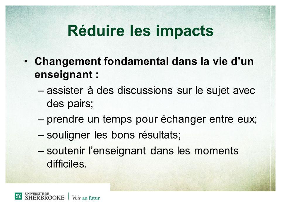 Réduire les impacts Changement fondamental dans la vie dun enseignant : –assister à des discussions sur le sujet avec des pairs; –prendre un temps pou
