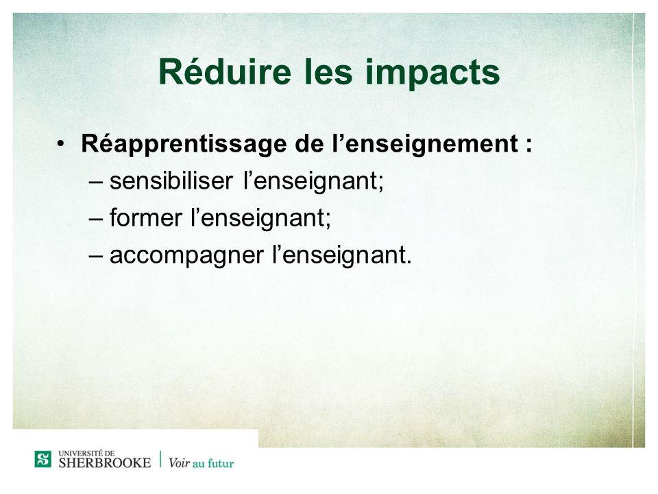 Réduire les impacts Réapprentissage de lenseignement : –sensibiliser lenseignant; –former lenseignant; –accompagner lenseignant.