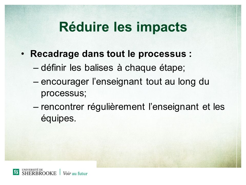Réduire les impacts Recadrage dans tout le processus : –définir les balises à chaque étape; –encourager lenseignant tout au long du processus; –rencontrer régulièrement lenseignant et les équipes.