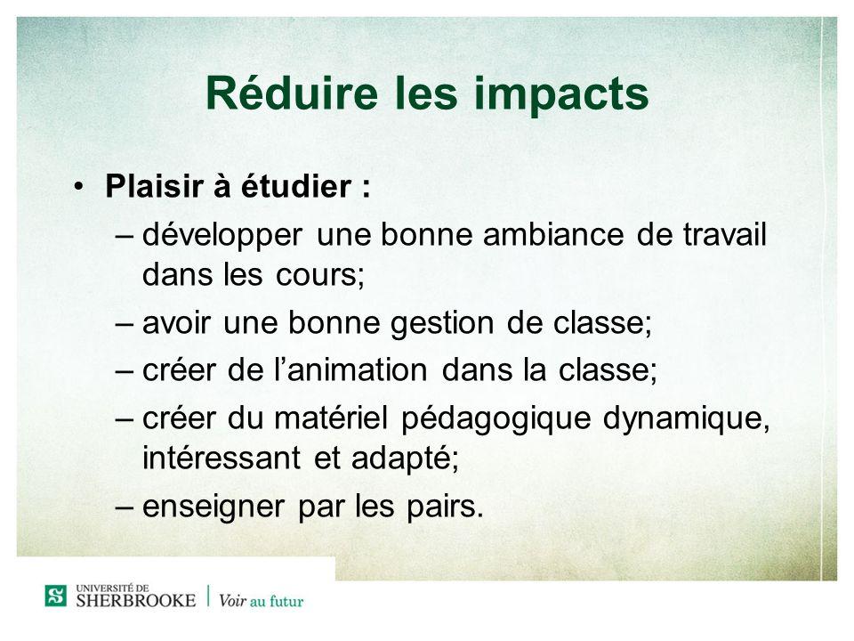 Réduire les impacts Plaisir à étudier : –d–développer une bonne ambiance de travail dans les cours; –a–avoir une bonne gestion de classe; –c–créer de